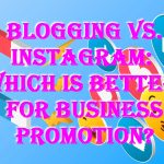 Blogging vs. Instagram: Which is Better for Business Promotion?