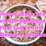Unique Ways You Can Use Himalayan Pink Salt in Your Wellness Routine